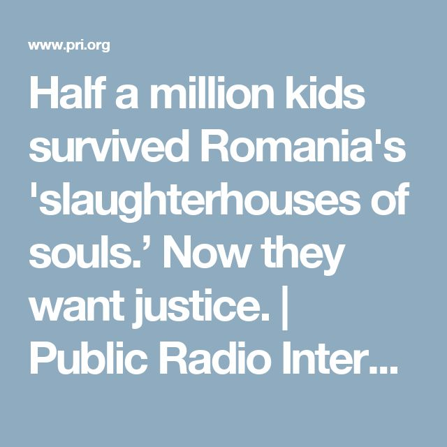 Half a million kids survived Romania's 'slaughterhouses of souls.' Now they want justice. | Public Radio International