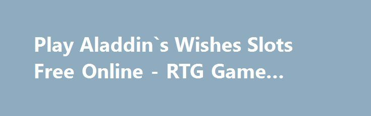 Play Aladdin`s Wishes Slots Free Online - RTG Game Review http://imoneyslots.com/play-aladdins-wishes-online-video-game-demo-mode.html  Find the way to get jinn out of the lamp in Aladdin`s Wishes slot game by RTG and he will present Bonus Games, multipliers, Free Spins and big wins