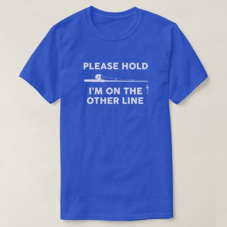 Fishing - Please hold Im on the other line T-Shirt - click/tap to personalize and buy