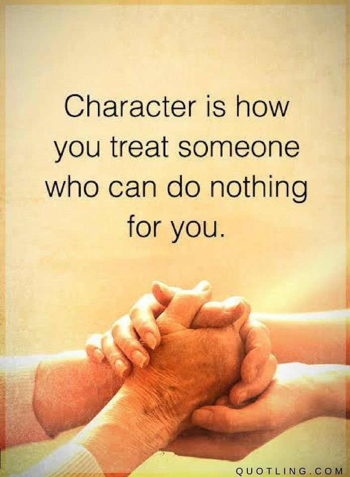 Character Quotes Character is how you treat someone who can do nothing for you.