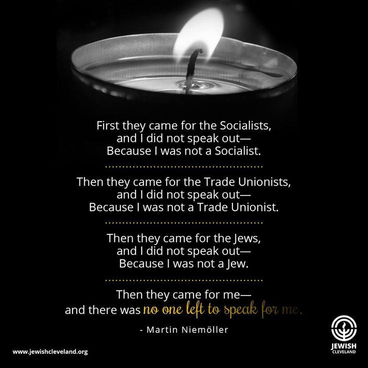 First they came for the Socialists, and I did not speak out— Because I was not a Socialist.  Then they came for the Trade Unionists, and I did not speak out—  Because I was not a Trade Unionist.  Then they came for the Jews, and I did not speak out—  Because I was not a Jew.  Then they came for me—and there was no one left to speak for me. - Martin Niemöller