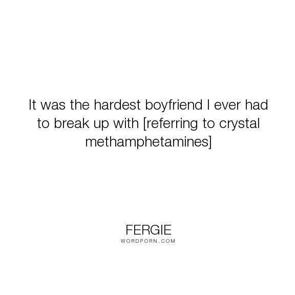"Fergie - ""It was the hardest boyfriend I ever had to break up with [referring to crystal methamphetamines]..."". life, drugs, addiction, female, musician, crystal-meth"