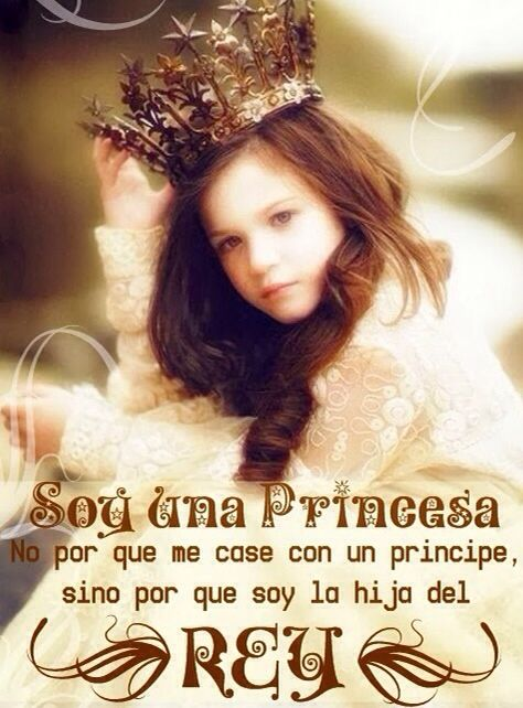 Soy una Princesa no porque me casé con un Príncipe, sino porque soy la Hija del Rey