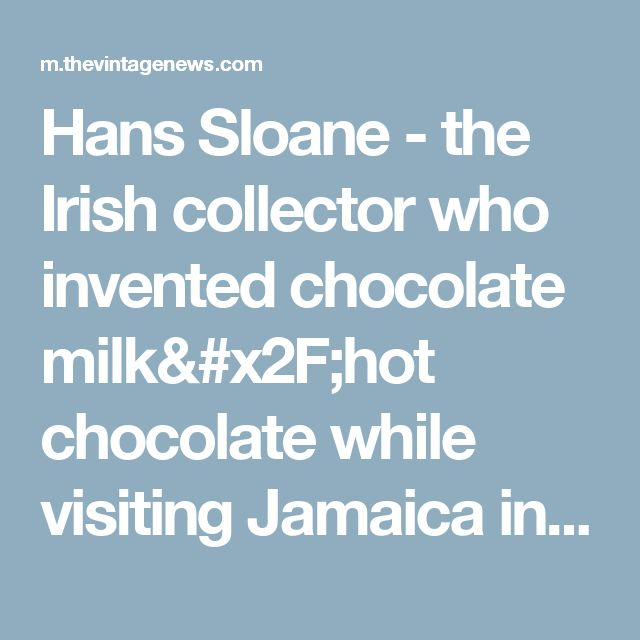 Hans Sloane - the Irish collector who invented chocolate milk/hot chocolate while visiting Jamaica in 1680s