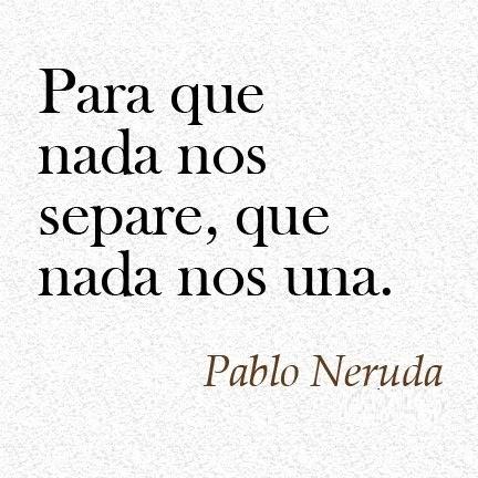 Para que nada nos separe,que nada nos una. Pablo Neruda #Frase #Cita
