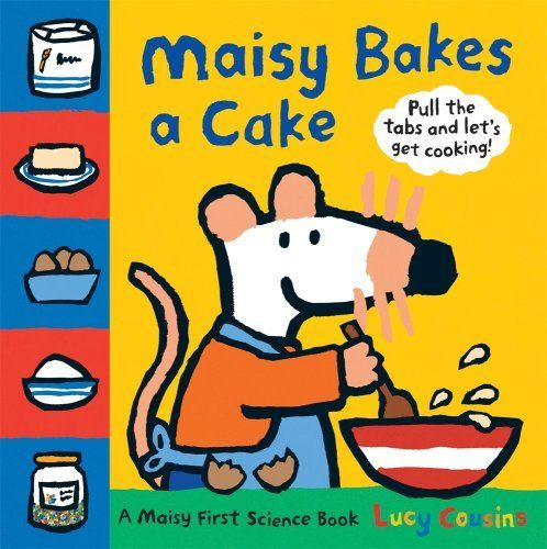 Maisy Bakes a Cake: A Maisy First Science Book by Lucy Cousins, http://www.amazon.com/dp/0763641006/ref=cm_sw_r_pi_dp_aKrusb1F9MTVX