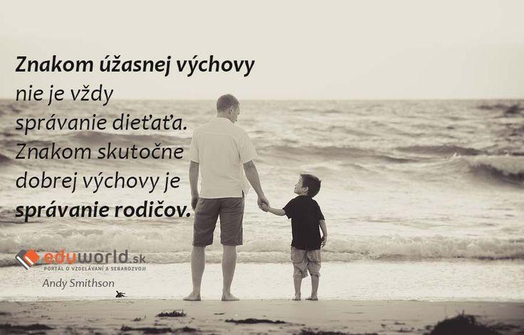 Znakom úžasnej výchovy nie je vždy správanie dieťaťa. Znakom skutočne  dobrej výchovy je správanie rodičov.  - Andy Smithson
