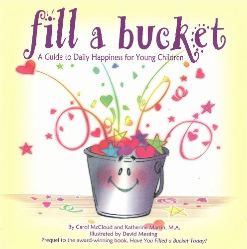 Fill a Bucket: A Guide to Daily Happiness for Young Children Paperback – August 1, 2008 by Carol McCloud (Author), Katherine Martin (Author), David Messing (Illustrator) For more information on bucket