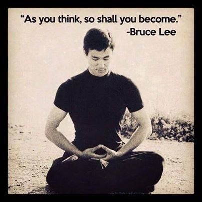 As you think, so shall you become. -Bruce Lee