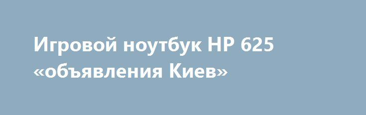 Игровой ноутбук HP 625 «объявления Киев» http://www.krok.dn.ua/doska26/?adv_id=2437 Продам отличный, не только для работы, ноутбук HP 625. Цена - 3500 грн. Внешний вид - как новый, как только из магазина. Оптимальный вариант по параметрам. Справляется со всеми сложными задачами игры, офисные работы, интернет, домашнее использование. Встроенный Wi-Fi позволяет бродить с ноутом по всей квартире и работать с любого ее уголка (батарея держит до 2 часов). Ноутбук хорошо подойдёт для студентов…
