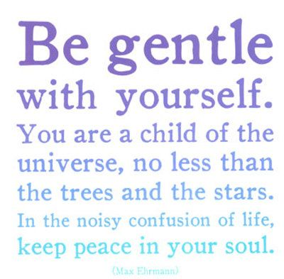 """Max Ehrmann """"Be gentle with yourself. You are a child of the universe, no less than the trees and the stars. In the noisy confusion of life, keep peace in your soul."""""""
