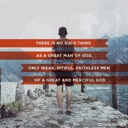 """There is no such thing as a great man of God, only weak, pitiful, faithless men of a great and merciful God."" (Paul Washer)"