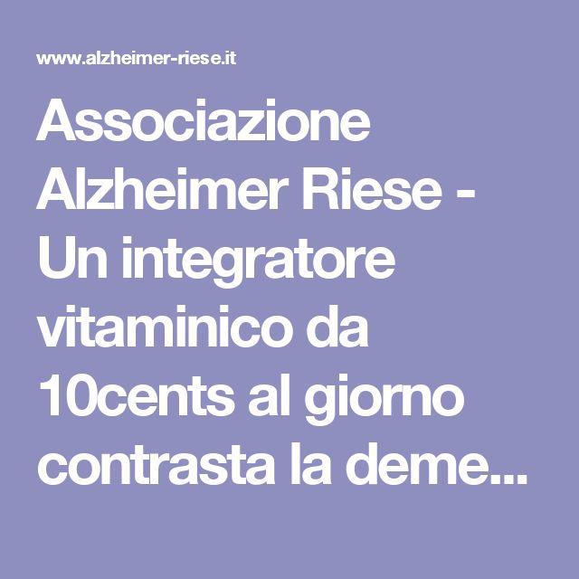 Associazione Alzheimer Riese  - Un integratore vitaminico da 10cents al giorno contrasta la demenza: allora perché spendere miliardi per le medicine?