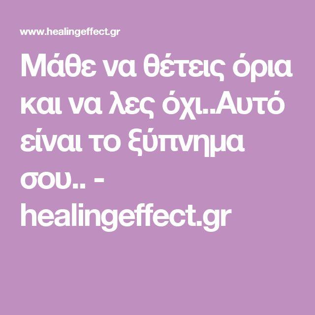 Μάθε να θέτεις όρια και να λες όχι..Αυτό είναι το ξύπνημα σου.. - healingeffect.gr