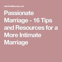 Passionate Marriage - 16 Tips and Resources for a More Intimate Marriage