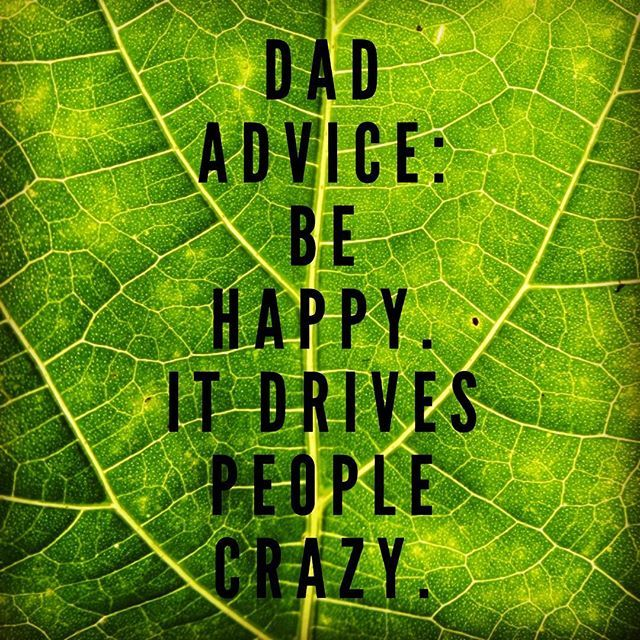 #dad #advice Be #happy. Not always easy to achieve especially if things seem set against you. The best thing is cut your own path - you'll find others similar to you in the way. #justdoit #dontbeasheep #livelife #beauthentic #lovelife