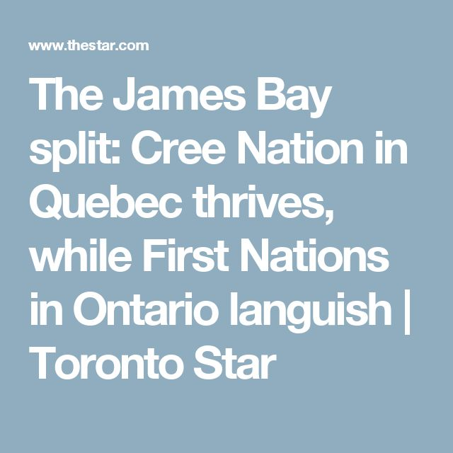 The James Bay split: Cree Nation in Quebec thrives, while First Nations in Ontario languish | Toronto Star