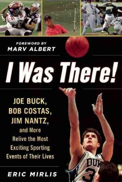I Was There!: Joe Buck, Bob Costas, Jim Nantz, and More Relive the Most Exciting Sporting Events of Their Lives