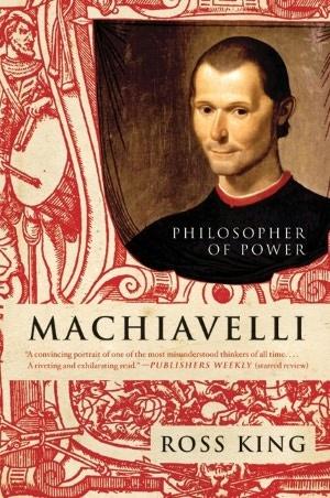 Machiavelli: Philosopher of Power by Ross King