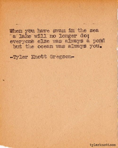 When you have swam in the sea a lake will no longer do; everyone else was always a pond but the ocean was always you.