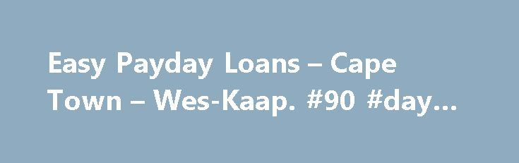 Easy Payday Loans – Cape Town – Wes-Kaap. #90 #day #loans http://remmont.com/easy-payday-loans-cape-town-wes-kaap-90-day-loans/  #easy payday loans # EASY PAYDAY LOANS | Wes-Kaap, Cape Town EASY PAYDAY LOANS, CAPE TOWN, 43 BEACH RD EASY PAYDAY LOANS, CAPE TOWN, 43 BEACH RD, Life can be tough, online payday loans are easy! Let us help you search through the vast amount of options to find the most. подробнее Payday Loans – View all Payday Loans in South African – Get. Click here to apply for…