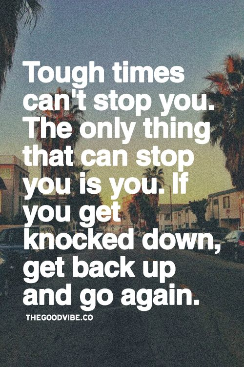 Tough Times Cant Stop You The Only Thing That Can Stop You Is You