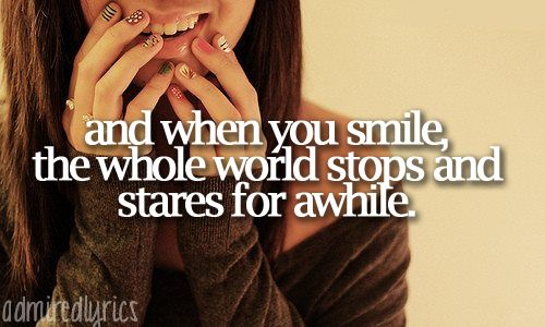 """And when you smile, the whole world stops and stares for awhile."" 
