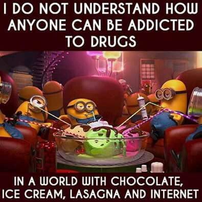 I do not understand how anyone can be addicted to drugs in a world with chocolate, ice cream, lasagna and internet - minions