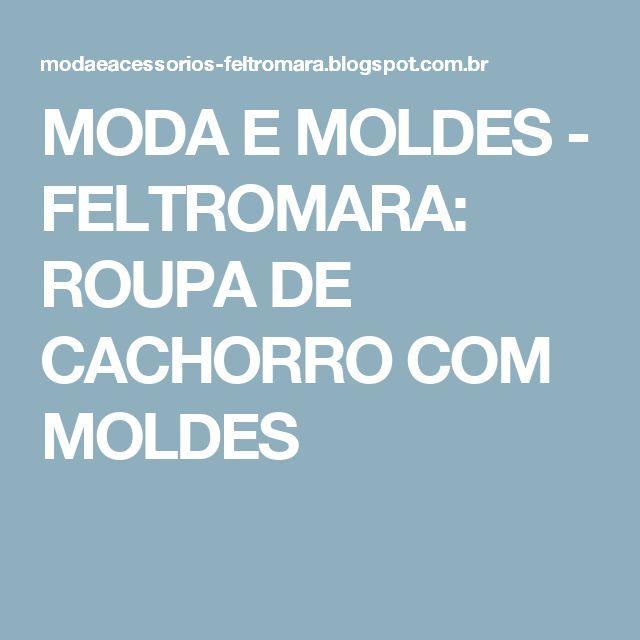 MODA  E  MOLDES -         FELTROMARA: ROUPA DE CACHORRO COM MOLDES