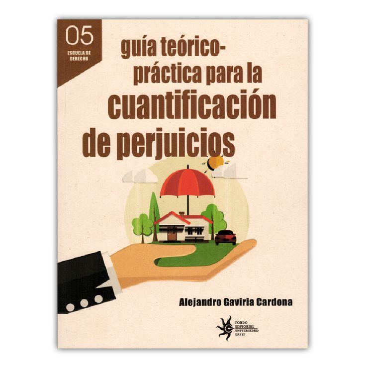 Guía teórico-práctica para la cuantificación de perjuicios – Alejandro Gaviria Cardona – Universidad EAFIT www.librosyeditores.com Editores y distribuidores.