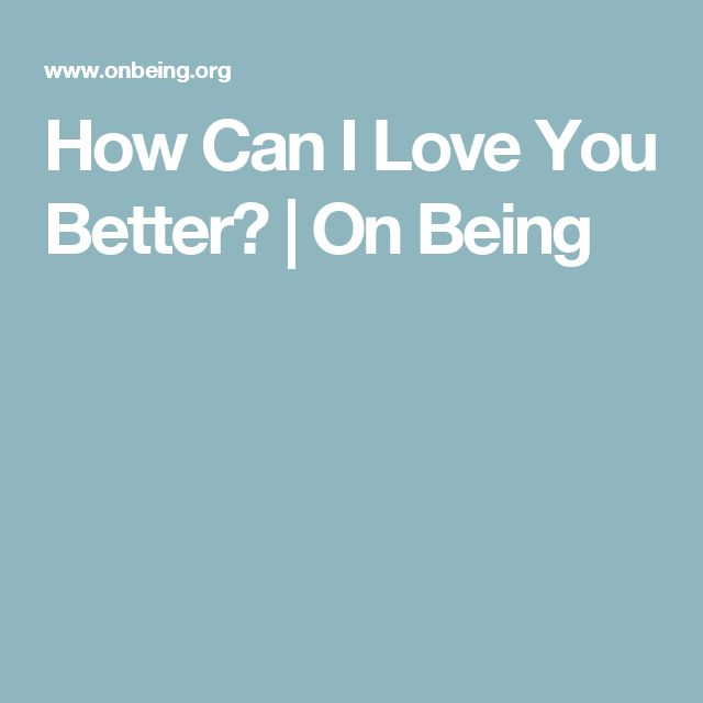 How Can I Love You Better? | On Being