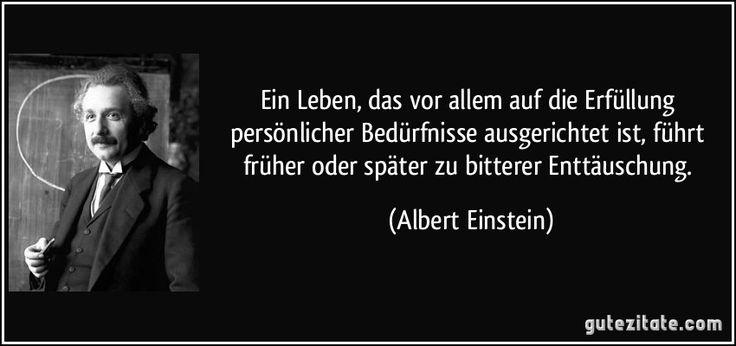Ein Leben, das vor allem auf die Erfüllung persönlicher Bedürfnisse ausgerichtet ist, führt früher oder später zu bitterer Enttäuschung. (Albert Einstein)