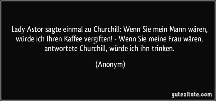 Lady Astor sagte einmal zu Churchill: Wenn Sie mein Mann wären, würde ich Ihren Kaffee vergiften! - Wenn Sie meine Frau wären, antwortete Churchill, würde ich ihn trinken. (Anonym)