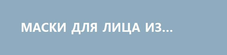 МАСКИ ДЛЯ ЛИЦА ИЗ ТЫКВЫ http://pyhtaru.blogspot.com/2017/02/blog-post_457.html  Маски для лица из тыквы - нежная помощь вашей коже.  Зимой и весной рекомендуют делать маски для лица из тыквы, т.к. остальные овощи не обладают максимальным количеством полезных веществ и витаминов в данные времена года.  Читайте еще: ================================= ИНДИЙСКАЯ МАСКА ДЛЯ ВОЛОС http://pyhtaru.blogspot.ru/2017/02/blog-post_978.html =================================  Эффект от применения масок для…