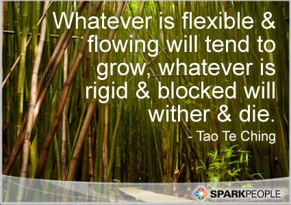 Whatever is flexible and flowing will tend to grow, whatever | SparkPeople