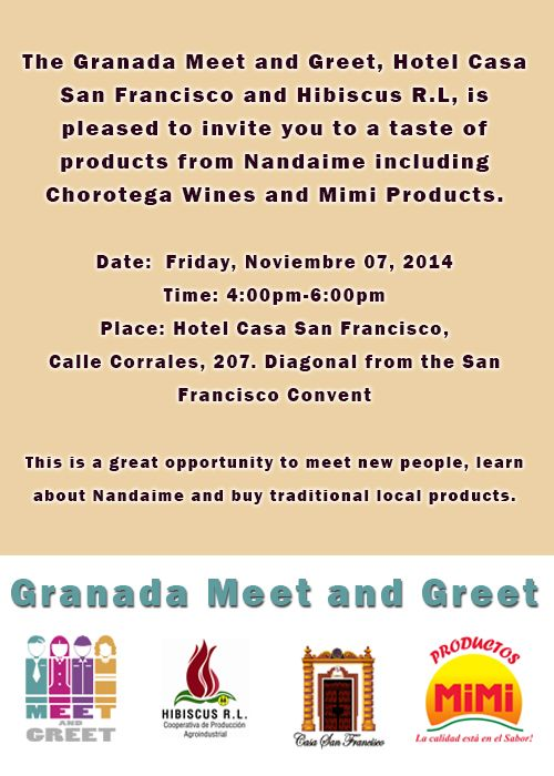 The Granada Meet and Greet, Hotel Casa San Francisco and Hibiscus R.L, is pleased to invite you to a taste of products from Nandaime including Chorotega Wines and Mimi Products. Date: Friday, Noviembre 07, 2014 Time: 4:00pm-6:00pm Place: Hotel Casa San Francisco, Calle Corrales, 207. Diagonal from the San Francisco Convent This is a great opportunity to meet new people, learn about Nandaime and buy traditional local products.