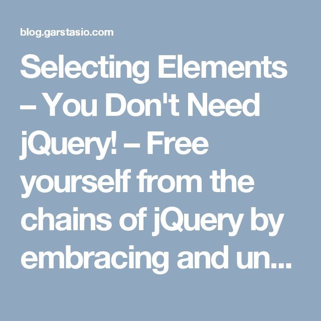 Selecting Elements – You Don't Need jQuery! – Free yourself from the chains of jQuery by embracing and understanding the modern Web API and discovering various directed libraries to help you fill in the gaps.