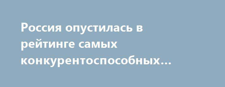 Россия опустилась в рейтинге самых конкурентоспособных экономик http://xn----dtbhuqceblmfmo8j.xn--p1ai/%d1%80%d0%be%d1%81%d1%81%d0%b8%d1%8f-%d0%be%d0%bf%d1%83%d1%81%d1%82%d0%b8%d0%bb%d0%b0%d1%81%d1%8c-%d0%b2-%d1%80%d0%b5%d0%b9%d1%82%d0%b8%d0%bd%d0%b3%d0%b5-%d1%81%d0%b0%d0%bc%d1%8b%d1%85-%d0%ba%d0%be-3/  Россия сдала позиции в ежегодном рейтинге самых конкурентоспособных экономик мира по версии швейцарской бизнес-школы IMD, опустившись с 44-го места на 46-е, говорится в исследовании IMD…
