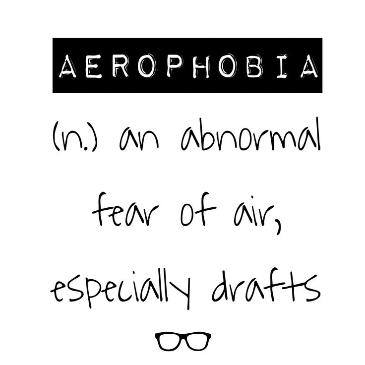 Word of the Day Aerophobia - n. an abnormal fear of air, especially drafts