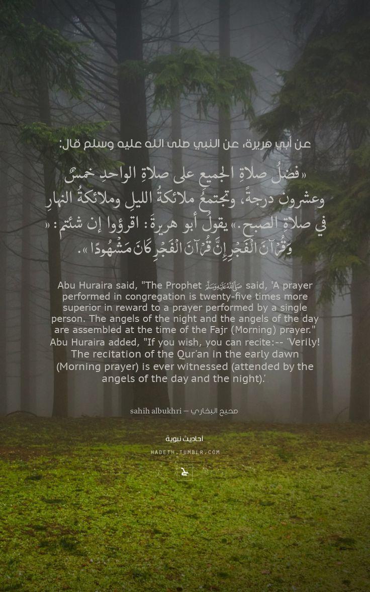 """عن أبي هريرة، عن النبي صلى الله عليه وسلم قال: """"فضلُ صلاةِ الجميعِ على صلاةِ الواحدِ خمسٌ وعشرون درجةً ، وتجتمعُ ملائكةُ الليلِ وملائكةُ النهارِ في صلاةِ الصبحِ."""" يقولُ أبو هريرةَ : اقرؤوا إن شئتم : { وَقُرْآنَ الْفَجْرِ إِنَّ قُرْآنَ الْفَجْرِ كَانَ مَشْهُودًا } . صحيح البخاري"""