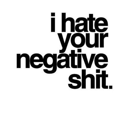 I hate negative people. Stop being negative and do something positive, appreciate