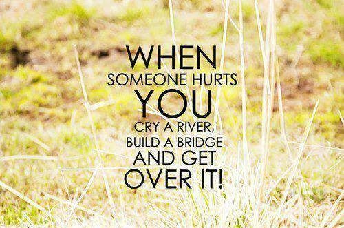 When someone hurts you, cry a river, build a bridge and get over it. thedailyquotes.com