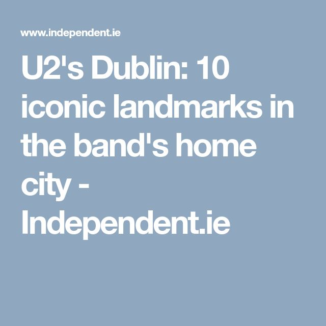 U2's Dublin: 10 iconic landmarks in the band's home city - Independent.ie