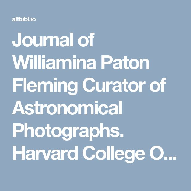 Journal of Williamina Paton Fleming Curator of Astronomical Photographs. Harvard College Observatory | Galactic Gazette