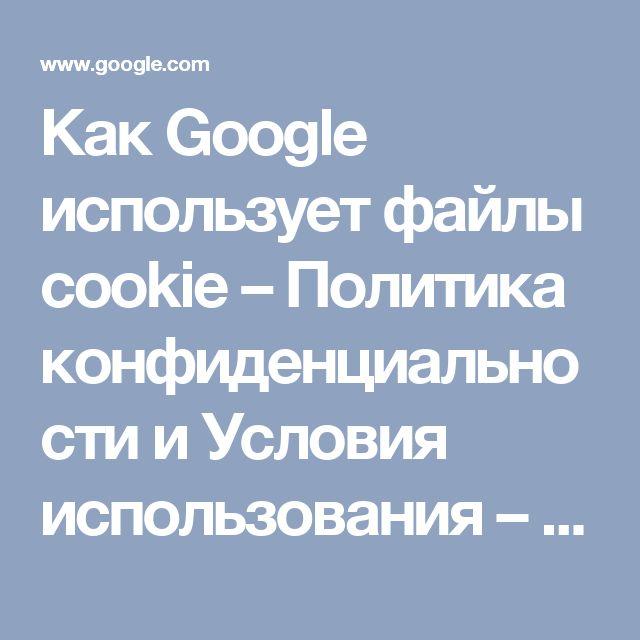 Как Google использует файлы cookie – Политика конфиденциальности и Условия использования – Google