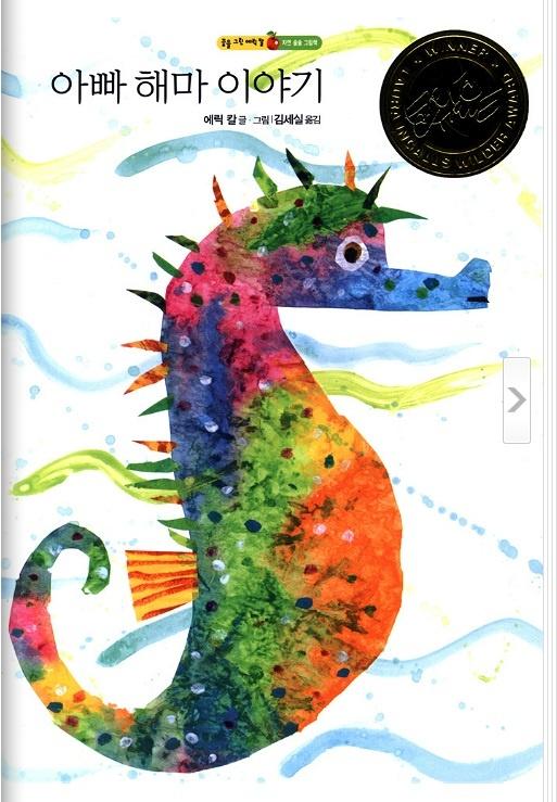 [아빠 해마 이야기] Carle, Eric / 볼로냐 아동 도서전 그래픽 상을 수상한 작가이자 전 세계에서 사랑받는 작가, 에릭 칼의 그림책. 바다에 살고 있는 해마 부부. 어느 날, 엄마 해마가 몸을 비틀, 꼬리를 꿈틀거리기 시작했어요. 알을 낳으려는 엄마 해마는 아빠 해마의 배에 알들을 집어 넣었어요. 해마는 아빠가 알을 돌보거든요. 한창 아기 돌보기에 여념이 없는 해마 아빠는 트럼펫 피쉬 떼를 만나고, 가시고기를 만나고, 새끼를 돌보는 틸라피아를 만났어요. 마침내, 기다리던 새끼 해마가 아빠 해마 주머니 속에서 나오기 시작하는데….  / 2005 / 아동 823.91409282 C278m1