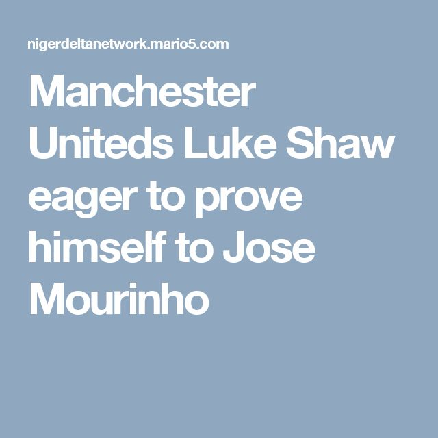 Manchester Uniteds Luke Shaw eager to prove himself to Jose Mourinho