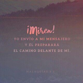 1 He aquí, yo envío mi mensajero, el cual preparará el camino delante de mí; y vendrá súbitamente a su templo el Señor a quien vosotros buscáis, y el ángel del pacto, a quien deseáis vosotros. He aquí viene, ha dicho Jehová de los ejércitos. Malaquías 3:1