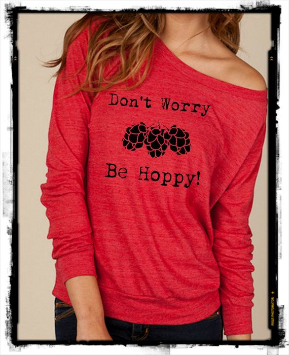 Don't Worry Be HOPPY Craft Beer Brew Heathered Slouchy Pullover long sleeve Ladies shirt sweatshirt screen print.