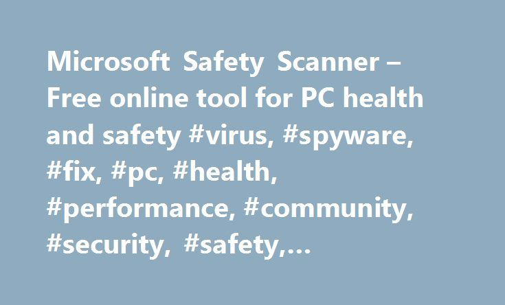 Microsoft Safety Scanner – Free online tool for PC health and safety #virus, #spyware, #fix, #pc, #health, #performance, #community, #security, #safety, #antivirus, #anti-virus http://san-diego.remmont.com/microsoft-safety-scanner-free-online-tool-for-pc-health-and-safety-virus-spyware-fix-pc-health-performance-community-security-safety-antivirus-anti-virus/  # Microsoft Safety Scanner Do you think your PC has a virus? The Microsoft Safety Scanner is a free downloadable security tool that…